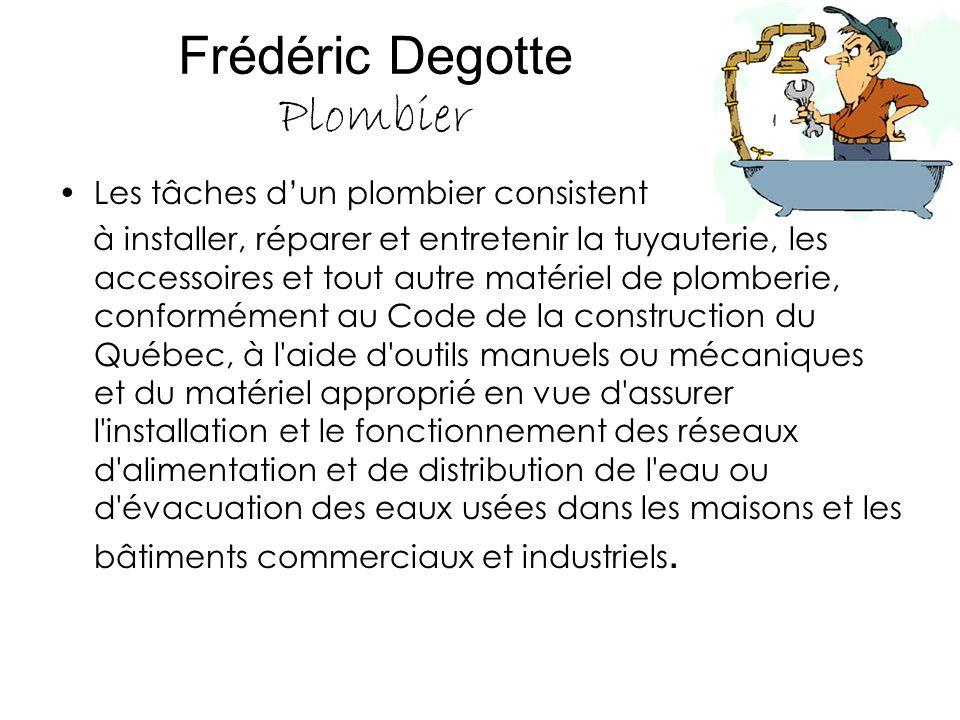 Frédéric Degotte Plombier Les tâches d'un plombier consistent à installer, réparer et entretenir la tuyauterie, les accessoires et tout autre matériel
