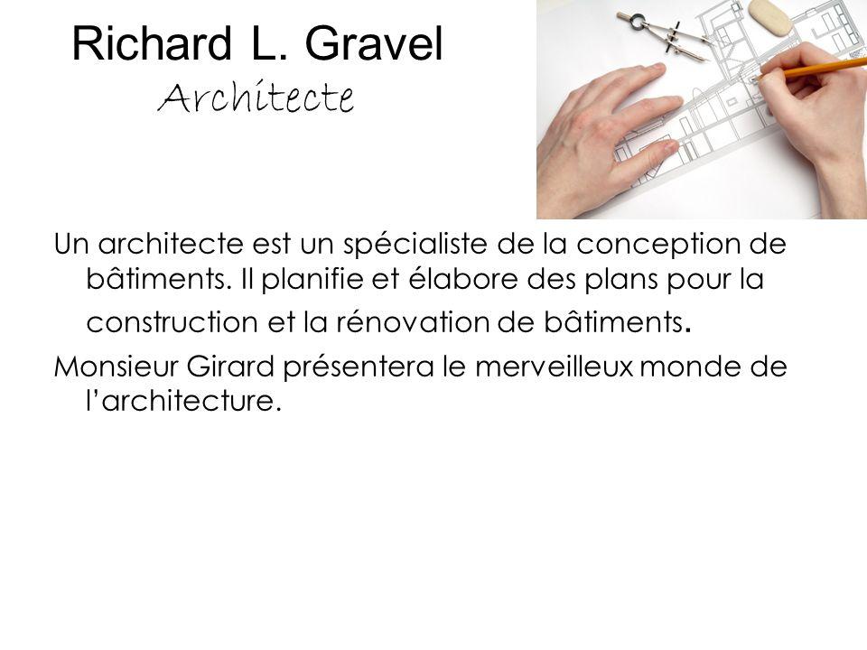 Richard L. Gravel Architecte Un architecte est un spécialiste de la conception de bâtiments. Il planifie et élabore des plans pour la construction et