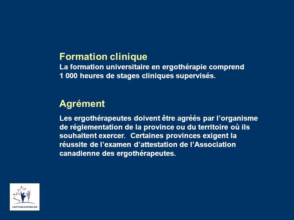 Formation clinique La formation universitaire en ergothérapie comprend 1 000 heures de stages cliniques supervisés. Agrément Les ergothérapeutes doive