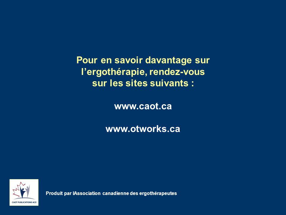 Pour en savoir davantage sur l'ergothérapie, rendez-vous sur les sites suivants : www.caot.ca www.otworks.ca Produit par lAssociation canadienne des ergothérapeutes
