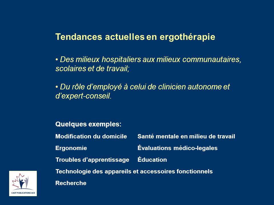 Tendances actuelles en ergothérapie Des milieux hospitaliers aux milieux communautaires, scolaires et de travail; Du rôle d'employé à celui de clinicien autonome et d'expert-conseil.