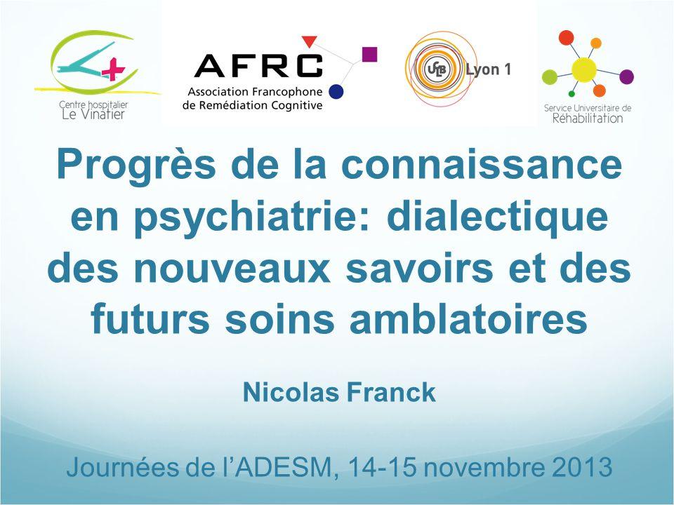 Progrès de la connaissance en psychiatrie: dialectique des nouveaux savoirs et des futurs soins amblatoires Nicolas Franck Journées de l'ADESM, 14-15