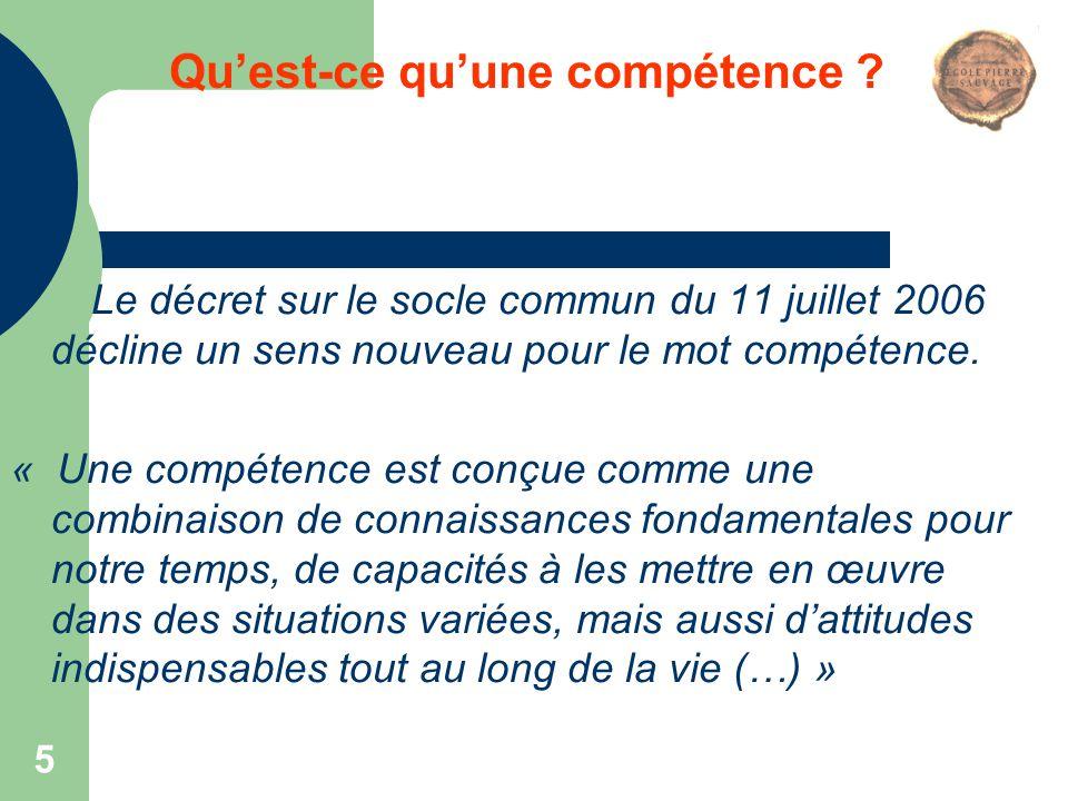 5 Qu'est-ce qu'une compétence ? Le décret sur le socle commun du 11 juillet 2006 décline un sens nouveau pour le mot compétence. « Une compétence est