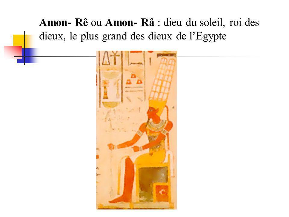 Amon- Rê ou Amon- Râ : dieu du soleil, roi des dieux, le plus grand des dieux de l'Egypte