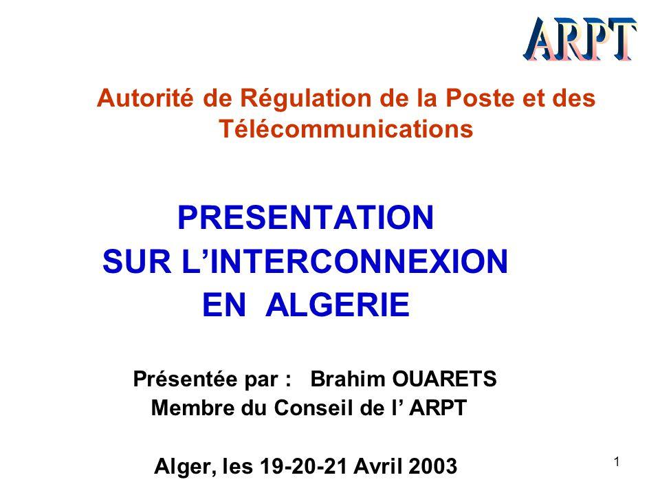 1 Autorité de Régulation de la Poste et des Télécommunications PRESENTATION SUR L'INTERCONNEXION EN ALGERIE Présentée par : Brahim OUARETS Membre du C