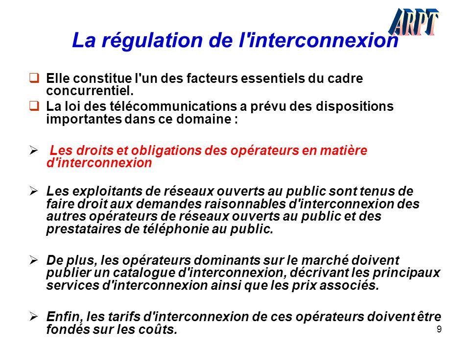 9 La régulation de l'interconnexion  Elle constitue l'un des facteurs essentiels du cadre concurrentiel.  La loi des télécommunications a prévu des