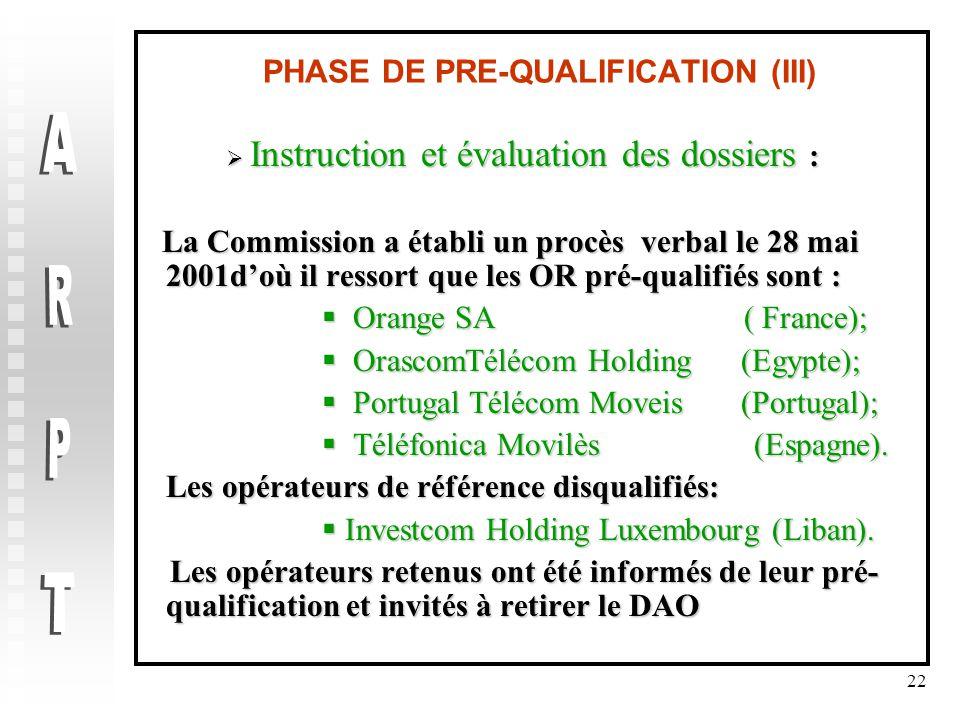 22 PHASE DE PRE-QUALIFICATION (III)  Instruction et évaluation des dossiers : La Commission a établi un procès verbal le 28 mai 2001d'où il ressort que les OR pré-qualifiés sont : La Commission a établi un procès verbal le 28 mai 2001d'où il ressort que les OR pré-qualifiés sont :  Orange SA ( France);  Orange SA ( France);  OrascomTélécom Holding (Egypte);  Portugal Télécom Moveis (Portugal);  Téléfonica Movilès (Espagne).
