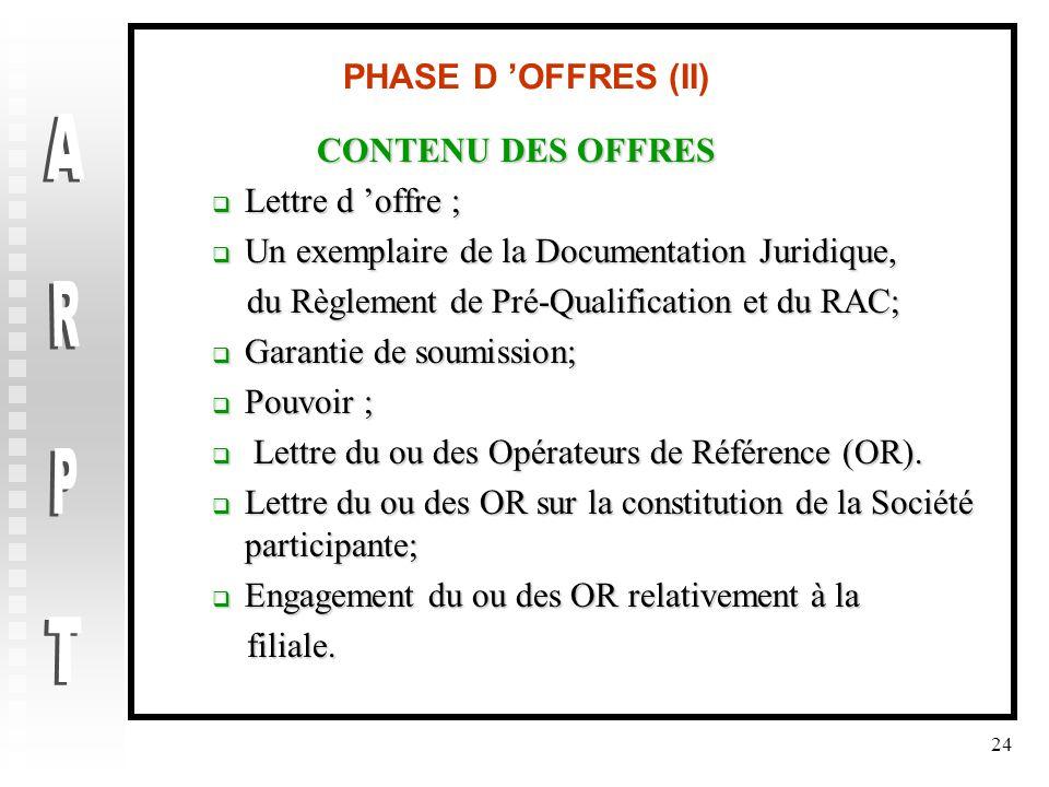24 PHASE D 'OFFRES (II) CONTENU DES OFFRES  Lettre d 'offre ;  Un exemplaire de la Documentation Juridique, du Règlement de Pré-Qualification et du RAC; du Règlement de Pré-Qualification et du RAC;  Garantie de soumission;  Pouvoir ;  Lettre du ou des Opérateurs de Référence (OR).