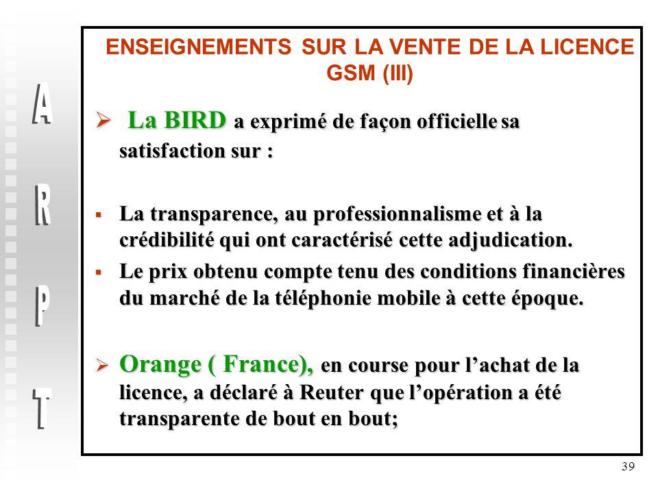 39 ENSEIGNEMENTS SUR LA VENTE DE LA LICENCE GSM (III)  La BIRD a exprimé de façon officielle sa satisfaction sur :  La transparence, au professionnalisme et à la crédibilité qui ont caractérisé cette adjudication.