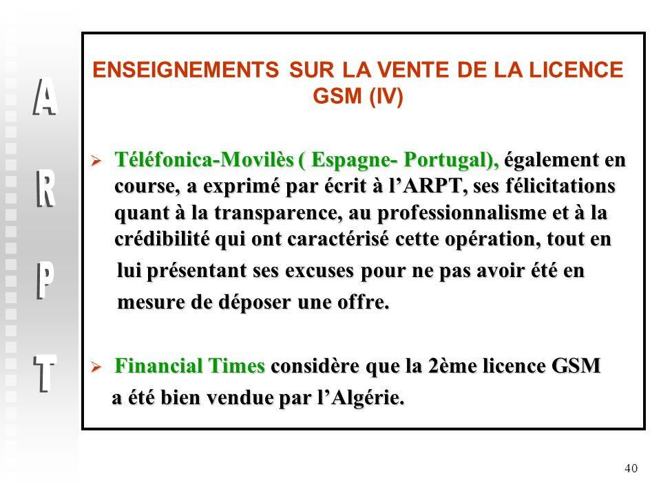 40 ENSEIGNEMENTS SUR LA VENTE DE LA LICENCE GSM (IV)  Téléfonica-Movilès ( Espagne- Portugal), également en course, a exprimé par écrit à l'ARPT, ses félicitations quant à la transparence, au professionnalisme et à la crédibilité qui ont caractérisé cette opération, tout en lui présentant ses excuses pour ne pas avoir été en lui présentant ses excuses pour ne pas avoir été en mesure de déposer une offre.
