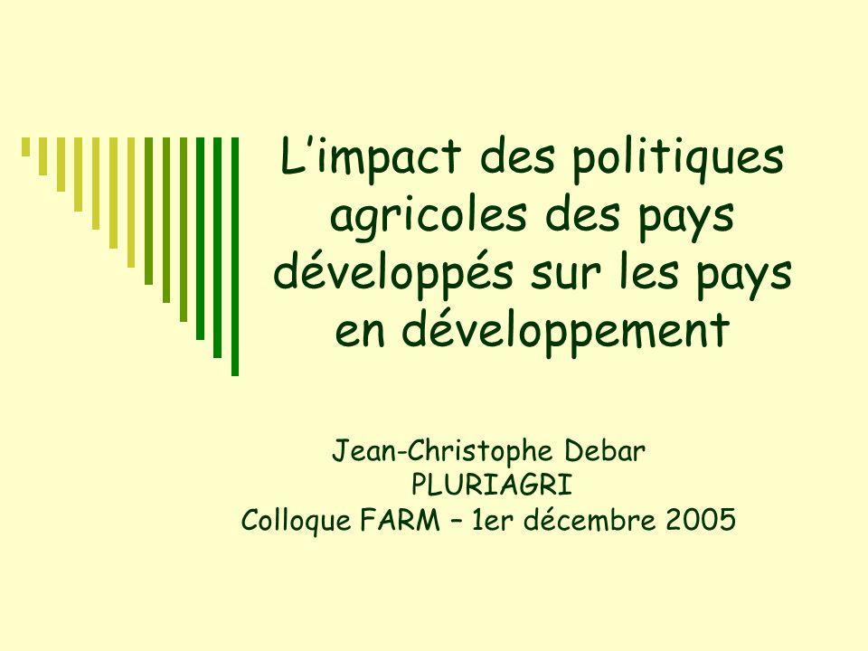 L'impact des politiques agricoles des pays développés sur les pays en développement Jean-Christophe Debar PLURIAGRI Colloque FARM – 1er décembre 2005