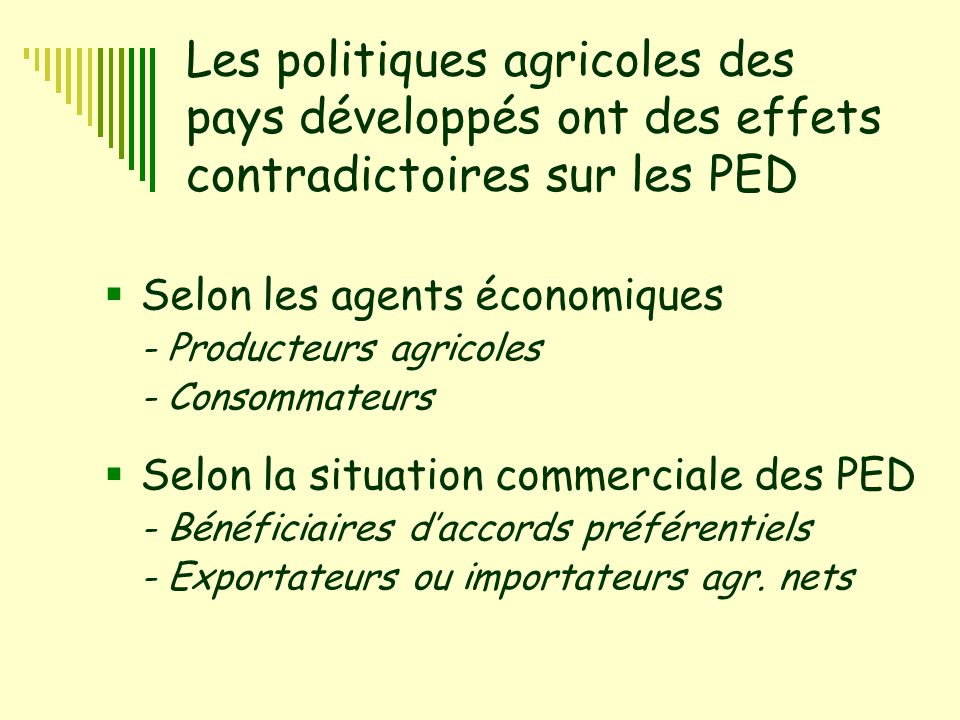 2 Les politiques agricoles des pays développés ont des effets contradictoires sur les PED  Selon les agents économiques - Producteurs agricoles - Consommateurs  Selon la situation commerciale des PED - Bénéficiaires d'accords préférentiels - Exportateurs ou importateurs agr.