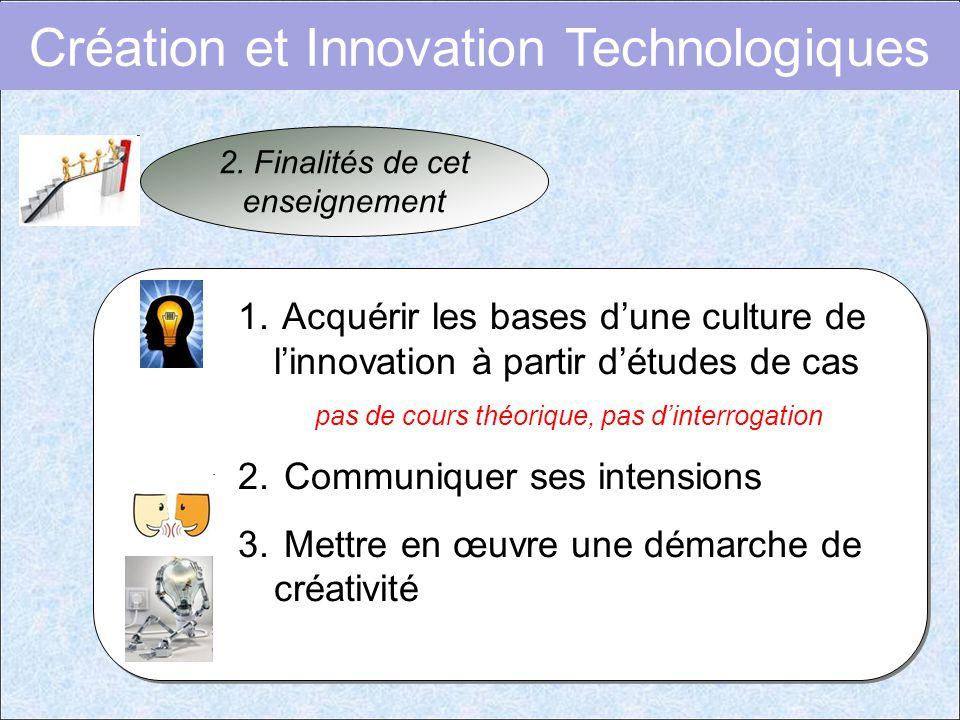Création et Innovation Technologiques 2. Finalités de cet enseignement 1. Acquérir les bases d'une culture de l'innovation à partir d'études de cas pa