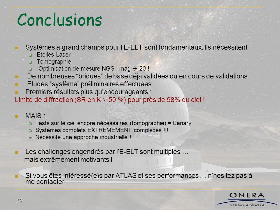 33 Conclusions Systèmes à grand champs pour l'E-ELT sont fondamentaux. Ils nécessitent  Etoiles Laser  Tomographie  Optimisation de mesure NGS : ma