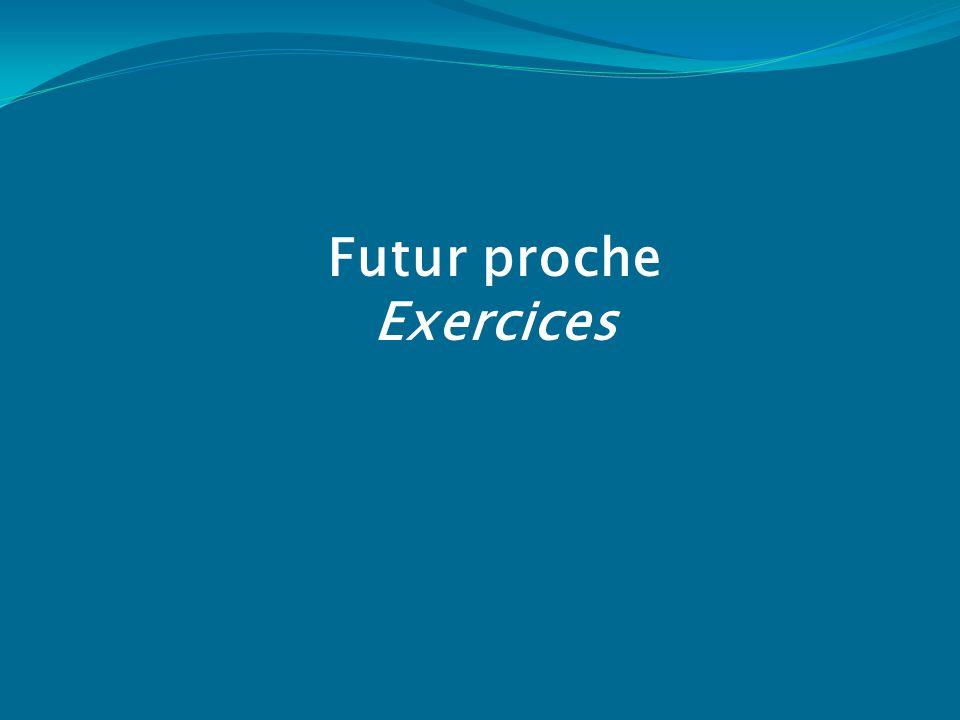 Exercice 1.Mettez les verbes au futur proche. 1.