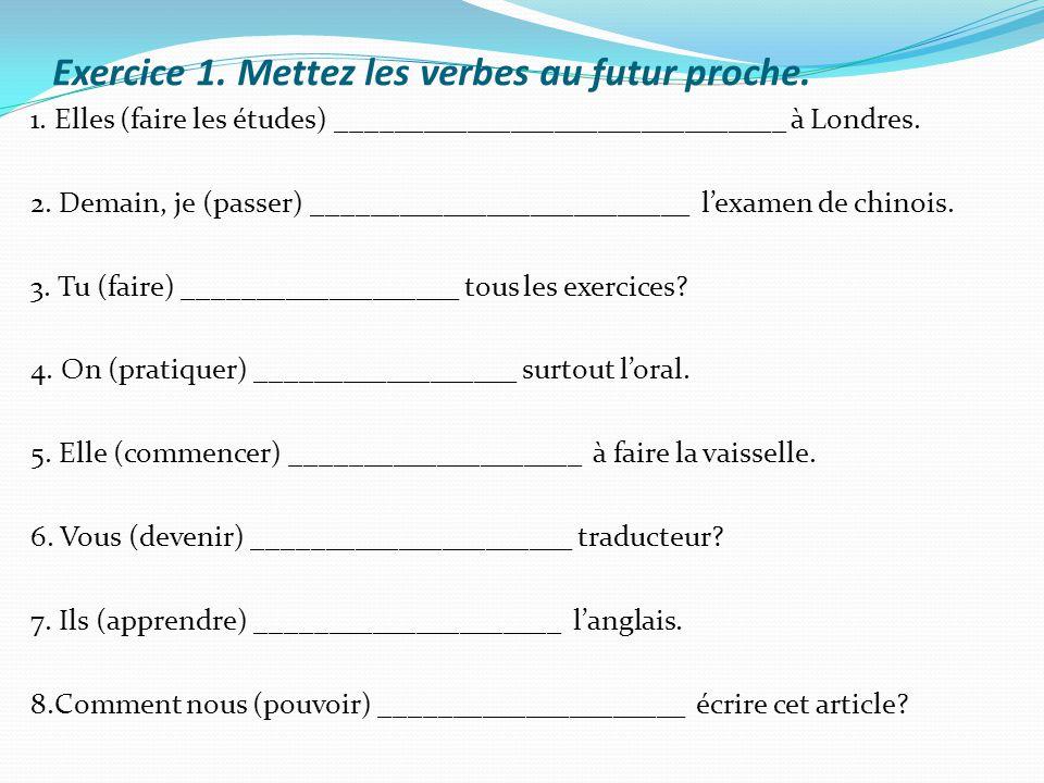 Exercice 1. Mettez les verbes au futur proche. 1. Elles (faire les études) _______________________________ à Londres. 2. Demain, je (passer) _________