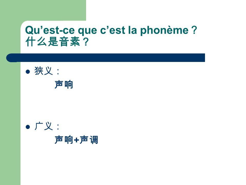 Qu'est-ce que c'est la phonème ? 什么是音素? 狭义: 声响 广义: 声响 + 声调