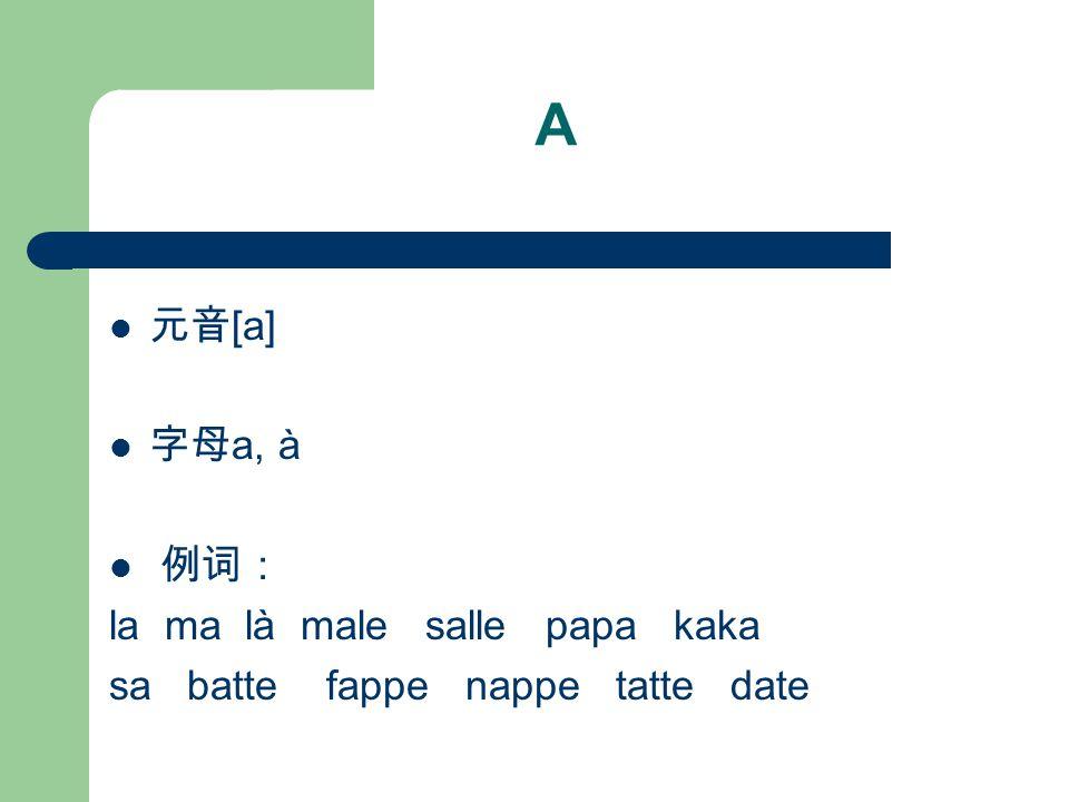 A 元音 [a] 字母 a, à 例词: la ma là male salle papa kaka sa batte fappe nappe tatte date