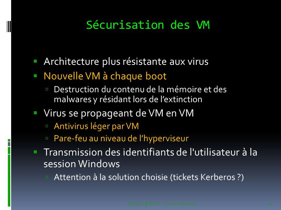 Sécurisation des VM  Architecture plus résistante aux virus  Nouvelle VM à chaque boot  Destruction du contenu de la mémoire et des malwares y résidant lors de l'extinction  Virus se propageant de VM en VM  Antivirus léger par VM  Pare-feu au niveau de l'hyperviseur  Transmission des identifiants de l utilisateur à la session Windows  Attention à la solution choisie (tickets Kerberos ) SRS Day @ EPITA - 17 novembre 2010 10