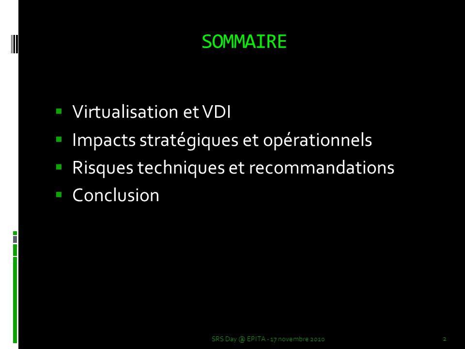 Virtualisation et VDI  Virtualisation  Plusieurs OS exécutés sur une même machine physique  Hyperviseur  VDI (Virtual Desktop Infrastructure)  Réduction des couts opérationnels  Simplification de la maintenance et de l'administration  Bureaux virtuels (Hosted Virtual Desktops)  La bonne virtualisation d'un système dépend de son niveau d'isolation SRS Day @ EPITA - 17 novembre 2010 3