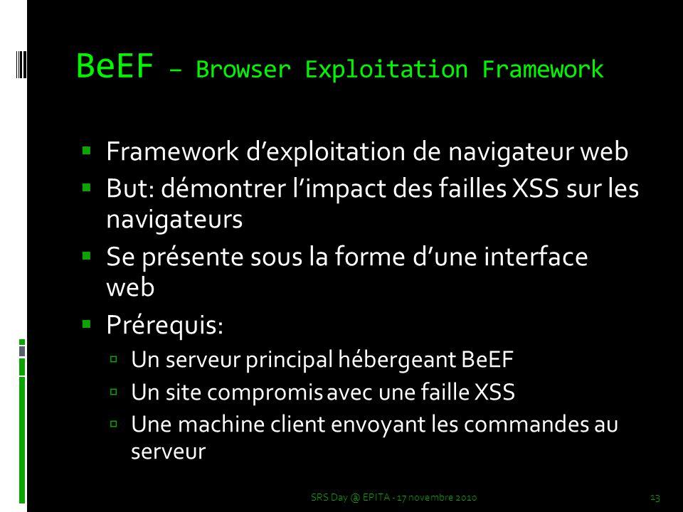 BeEF – Browser Exploitation Framework  Framework d'exploitation de navigateur web  But: démontrer l'impact des failles XSS sur les navigateurs  Se présente sous la forme d'une interface web  Prérequis:  Un serveur principal hébergeant BeEF  Un site compromis avec une faille XSS  Une machine client envoyant les commandes au serveur SRS Day @ EPITA - 17 novembre 2010 13