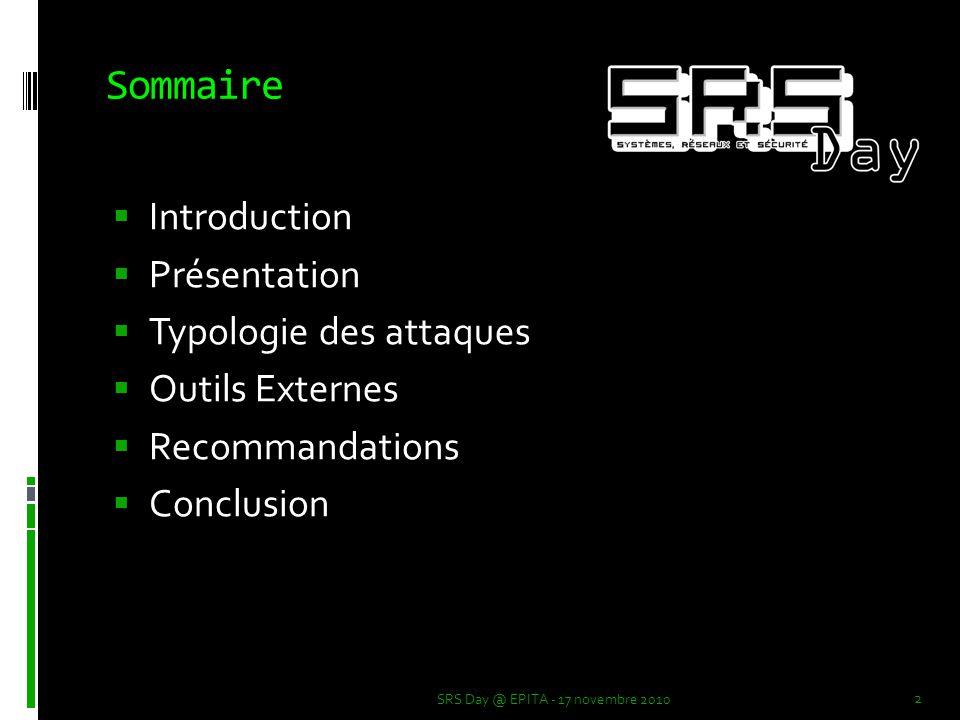 Sommaire  Introduction  Présentation  Typologie des attaques  Outils Externes  Recommandations  Conclusion 2 SRS Day @ EPITA - 17 novembre 2010