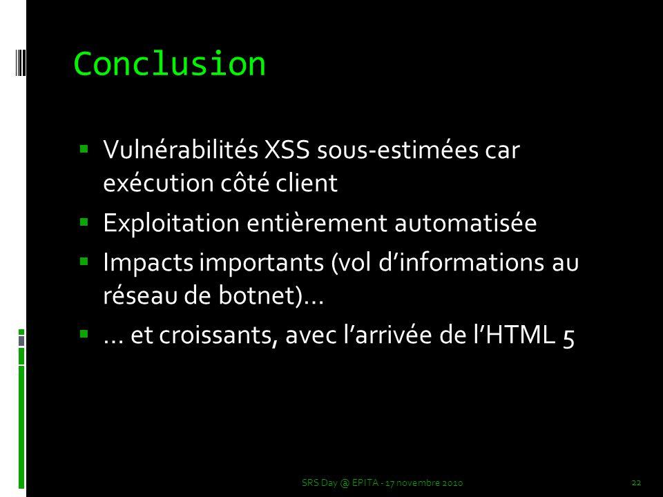 Conclusion  Vulnérabilités XSS sous-estimées car exécution côté client  Exploitation entièrement automatisée  Impacts importants (vol d'informations au réseau de botnet)…  … et croissants, avec l'arrivée de l'HTML 5 SRS Day @ EPITA - 17 novembre 2010 22