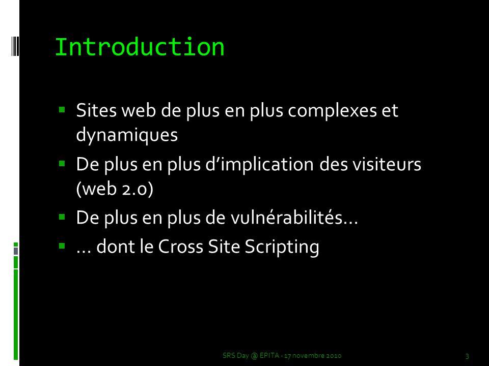 Introduction  Sites web de plus en plus complexes et dynamiques  De plus en plus d'implication des visiteurs (web 2.0)  De plus en plus de vulnérabilités…  … dont le Cross Site Scripting 3 SRS Day @ EPITA - 17 novembre 2010
