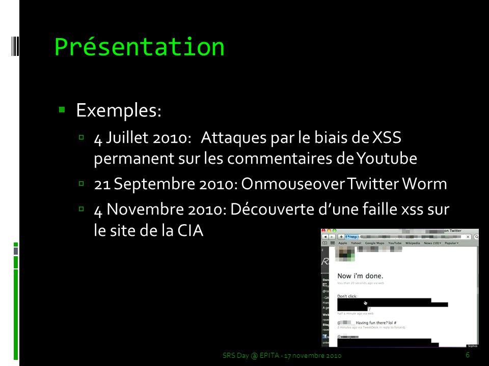  Exemples:  4 Juillet 2010: Attaques par le biais de XSS permanent sur les commentaires de Youtube  21 Septembre 2010: Onmouseover Twitter Worm  4 Novembre 2010: Découverte d'une faille xss sur le site de la CIA Présentation SRS Day @ EPITA - 17 novembre 2010 6