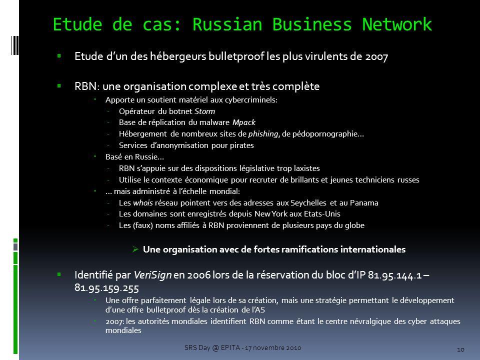 Etude de cas: Russian Business Network  Etude d'un des hébergeurs bulletproof les plus virulents de 2007  RBN: une organisation complexe et très complète  Apporte un soutient matériel aux cybercriminels: -Opérateur du botnet Storm -Base de réplication du malware Mpack -Hébergement de nombreux sites de phishing, de pédopornographie… -Services d'anonymisation pour pirates  Basé en Russie… -RBN s'appuie sur des dispositions législative trop laxistes -Utilise le contexte économique pour recruter de brillants et jeunes techniciens russes  … mais administré à l'échelle mondial: -Les whois réseau pointent vers des adresses aux Seychelles et au Panama -Les domaines sont enregistrés depuis New York aux Etats-Unis -Les (faux) noms affiliés à RBN proviennent de plusieurs pays du globe  Une organisation avec de fortes ramifications internationales  Identifié par VeriSign en 2006 lors de la réservation du bloc d'IP 81.95.144.1 – 81.95.159.255  Une offre parfaitement légale lors de sa création, mais une stratégie permettant le développement d'une offre bulletproof dès la création de l'AS  2007: les autorités mondiales identifient RBN comme étant le centre névralgique des cyber attaques mondiales 10 SRS Day @ EPITA - 17 novembre 2010