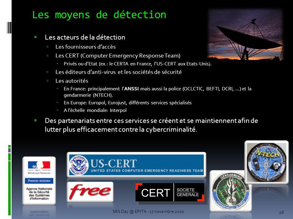 Les moyens de détection 28 SRS Day @ EPITA - 17 novembre 2010  Les acteurs de la détection  Les fournisseurs d'accès  Les CERT (Computer Emergency Response Team)  Privés ou d'Etat (ex.: le CERTA en France, l'US-CERT aux Etats-Unis).
