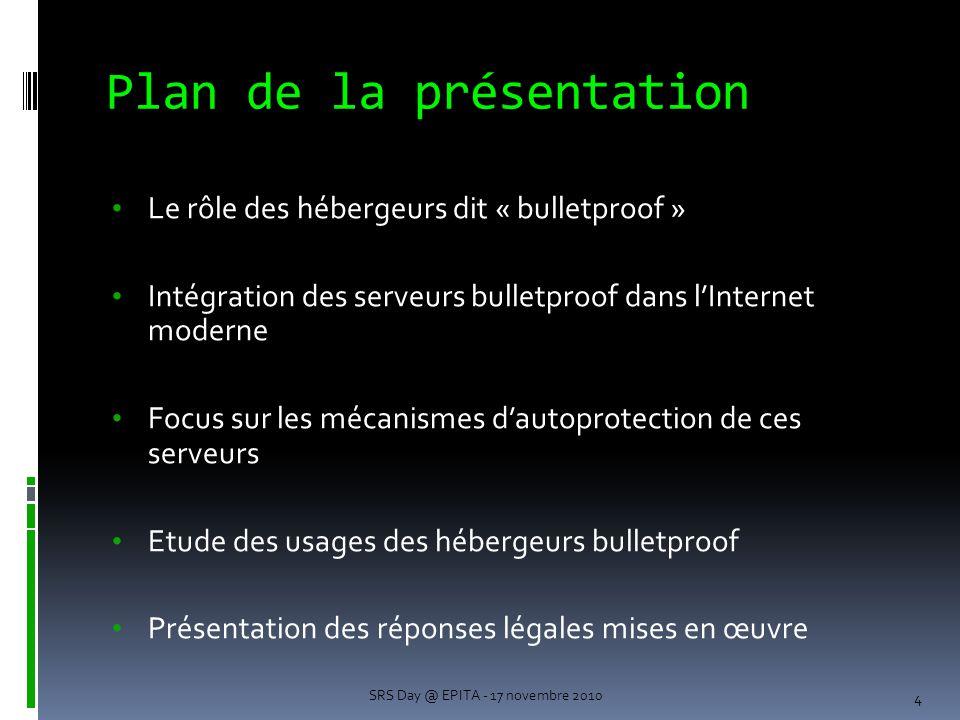 Le rôle des hébergeurs dit « bulletproof » Intégration des serveurs bulletproof dans l'Internet moderne Focus sur les mécanismes d'autoprotection de ces serveurs Etude des usages des hébergeurs bulletproof Présentation des réponses légales mises en œuvre 4 Plan de la présentation SRS Day @ EPITA - 17 novembre 2010