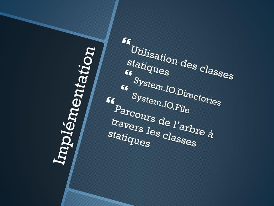 Implémentation  Utilisation des classes statiques  System.IO.Directories  System.IO.File  Parcours de l'arbre à travers les classes statiques