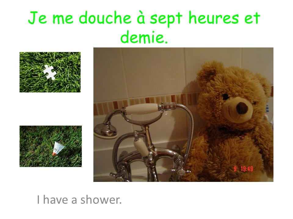 Je me douche à sept heures et demie. I have a shower.