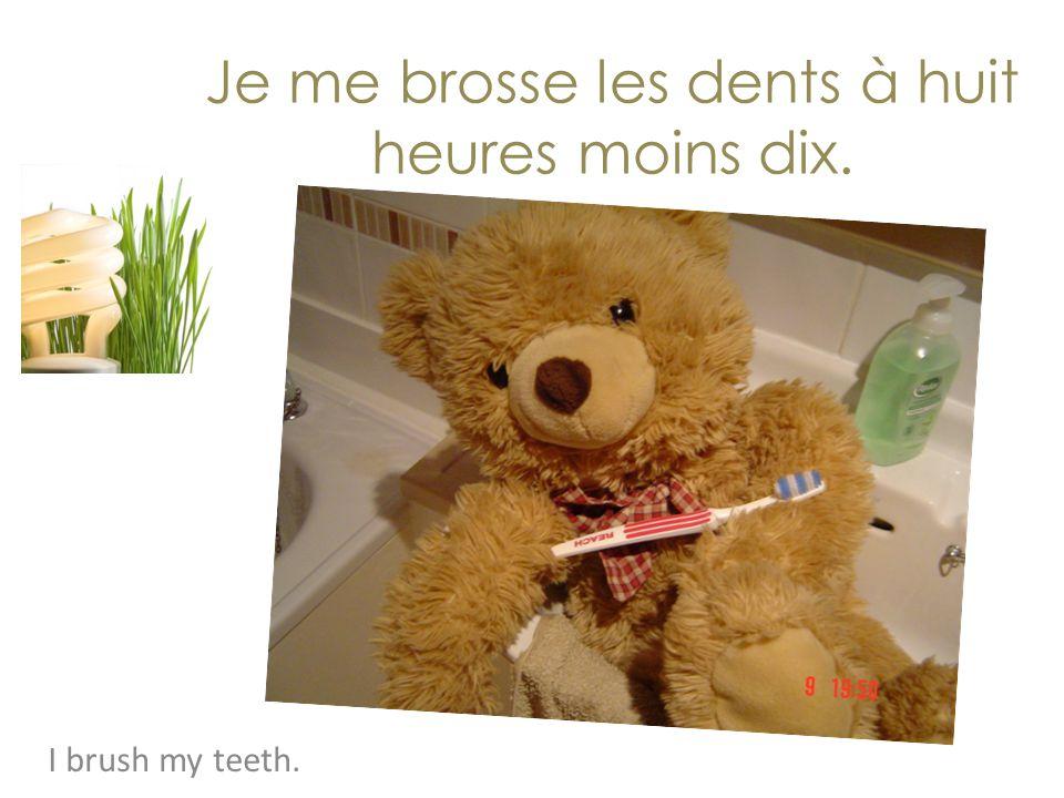 Je me brosse les dents à huit heures moins dix. I brush my teeth.