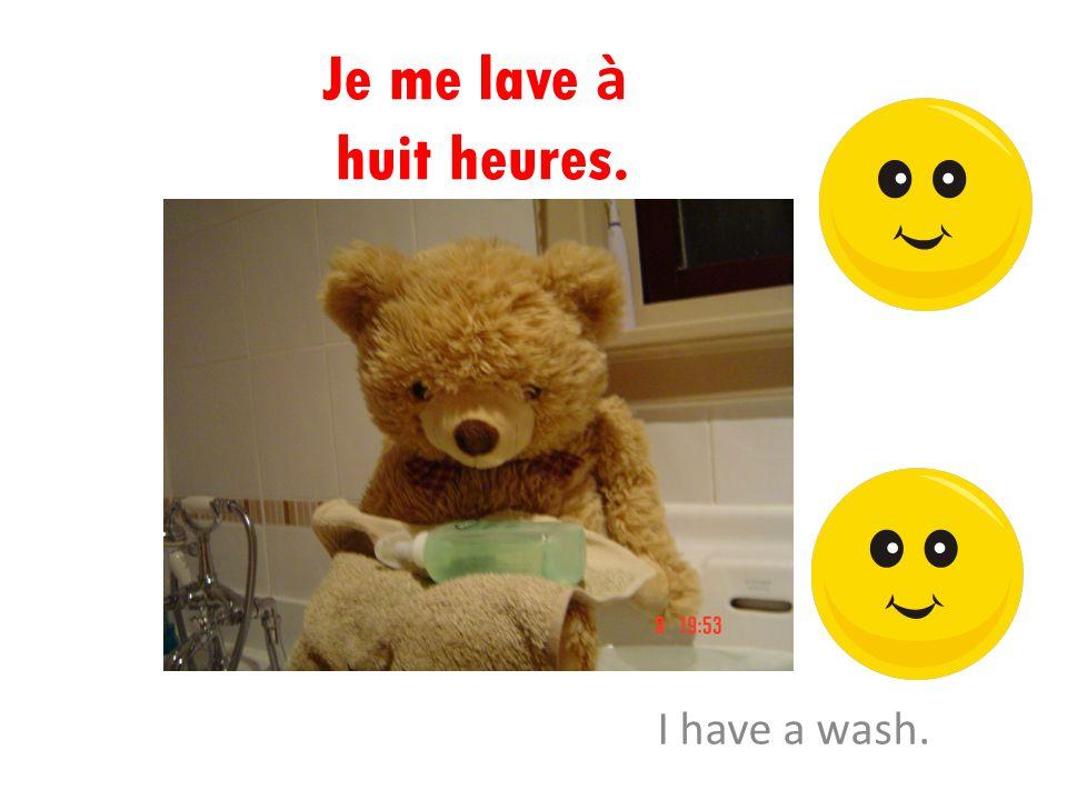 Je me lave à huit heures. I have a wash.
