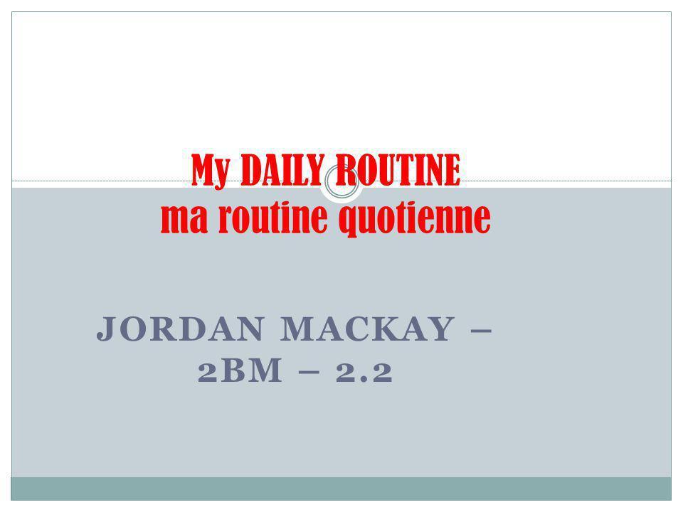 JORDAN MACKAY – 2BM – 2.2 My DAILY ROUTINE ma routine quotienne