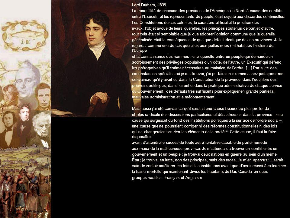 Lord Durham, 1839 La tranquillité de chacune des provinces de l'Amérique du Nord, à cause des conflits entre l'Exécutif et les représentants du peuple, était sujette aux discordes continuelles.