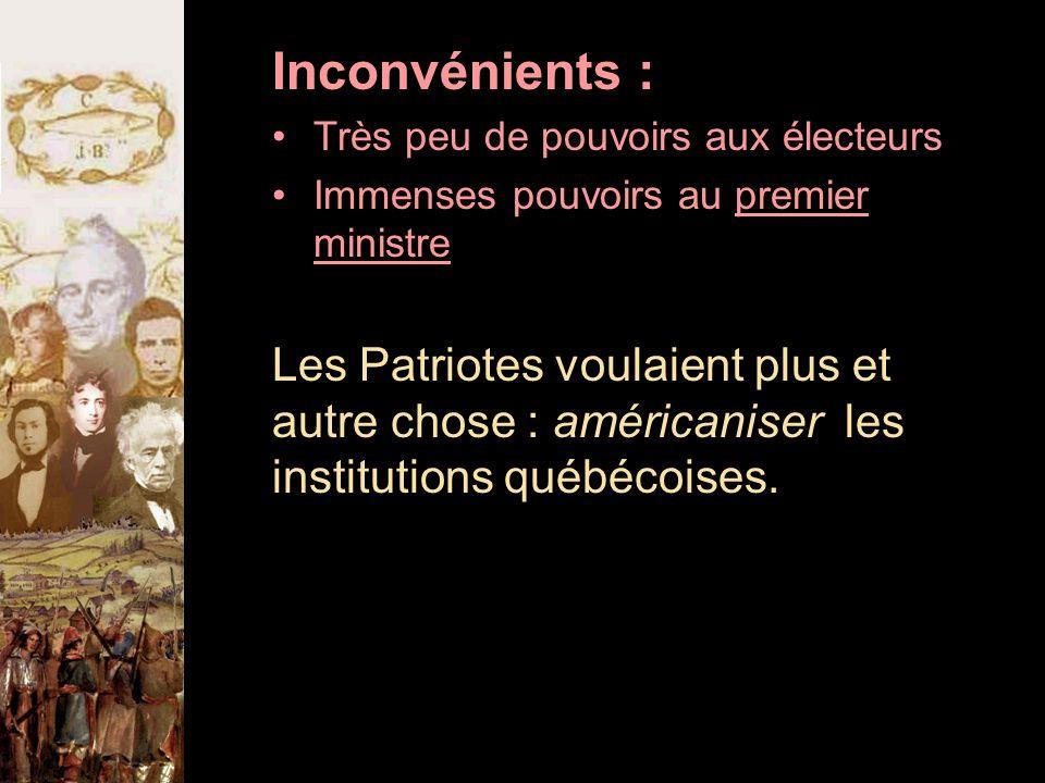 Inconvénients : Très peu de pouvoirs aux électeurs Immenses pouvoirs au premier ministre Les Patriotes voulaient plus et autre chose : américaniser les institutions québécoises.