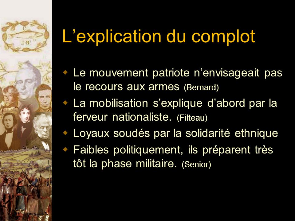 L'explication du complot  Le mouvement patriote n'envisageait pas le recours aux armes (Bernard)  La mobilisation s'explique d'abord par la ferveur nationaliste.