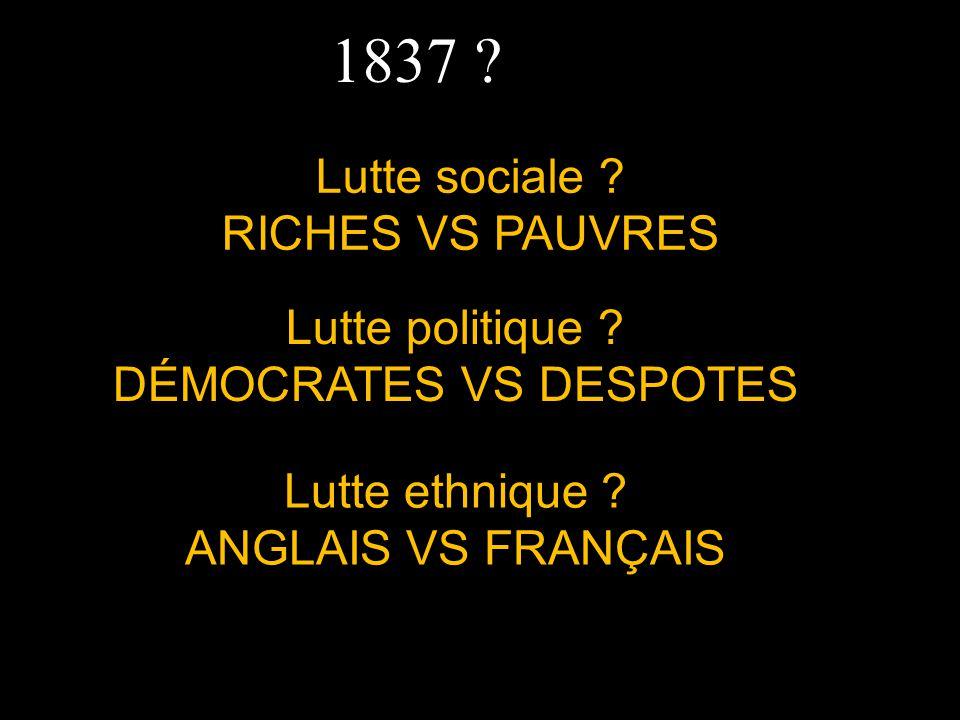 1837 ? Lutte sociale ? RICHES VS PAUVRES Lutte ethnique ? ANGLAIS VS FRANÇAIS Lutte politique ? DÉMOCRATES VS DESPOTES