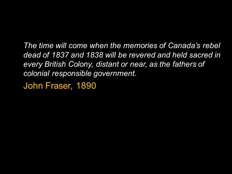 The time will come when the memories of Canada's rebel dead of 1837 and 1838 will be revered and held sacred in every British Colony, distant or near, as the fathers of colonial responsible government.