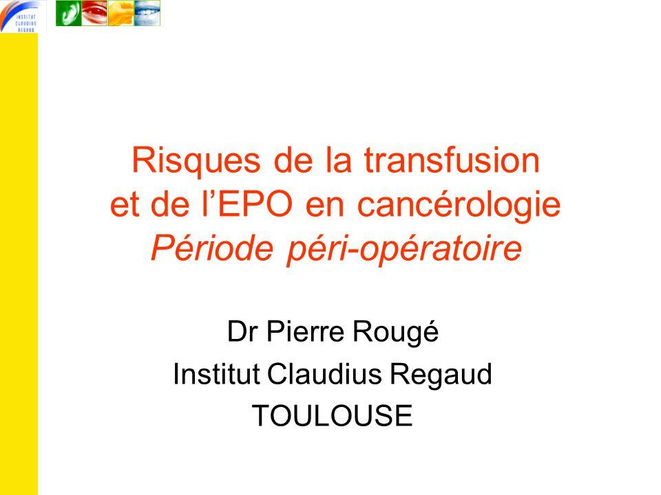 Risques de la transfusion et de l'EPO en cancérologie Période péri-opératoire Dr Pierre Rougé Institut Claudius Regaud TOULOUSE
