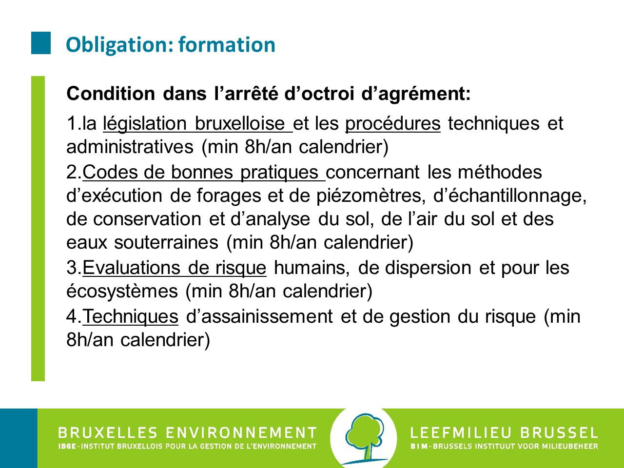 Obligation: formation Condition dans l'arrêté d'octroi d'agrément: 1.la législation bruxelloise et les procédures techniques et administratives (min 8h/an calendrier) 2.Codes de bonnes pratiques concernant les méthodes d'exécution de forages et de piézomètres, d'échantillonnage, de conservation et d'analyse du sol, de l'air du sol et des eaux souterraines (min 8h/an calendrier) 3.Evaluations de risque humains, de dispersion et pour les écosystèmes (min 8h/an calendrier) 4.Techniques d'assainissement et de gestion du risque (min 8h/an calendrier)