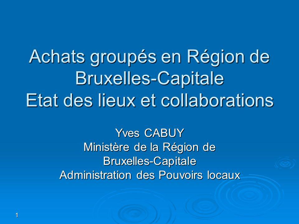 1 Achats groupés en Région de Bruxelles-Capitale Etat des lieux et collaborations Yves CABUY Ministère de la Région de Bruxelles-Capitale Administration des Pouvoirs locaux