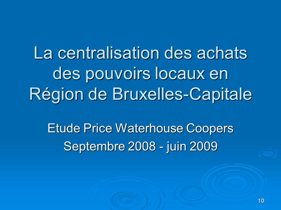 La centralisation des achats des pouvoirs locaux en Région de Bruxelles-Capitale Etude Price Waterhouse Coopers Septembre 2008 - juin 2009 10