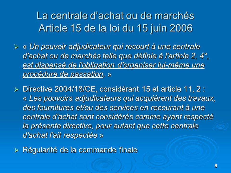 66 La centrale d'achat ou de marchés Article 15 de la loi du 15 juin 2006  « Un pouvoir adjudicateur qui recourt à une centrale d achat ou de marchés telle que définie à l article 2, 4°, est dispensé de l'obligation d'organiser lui-même une procédure de passation.
