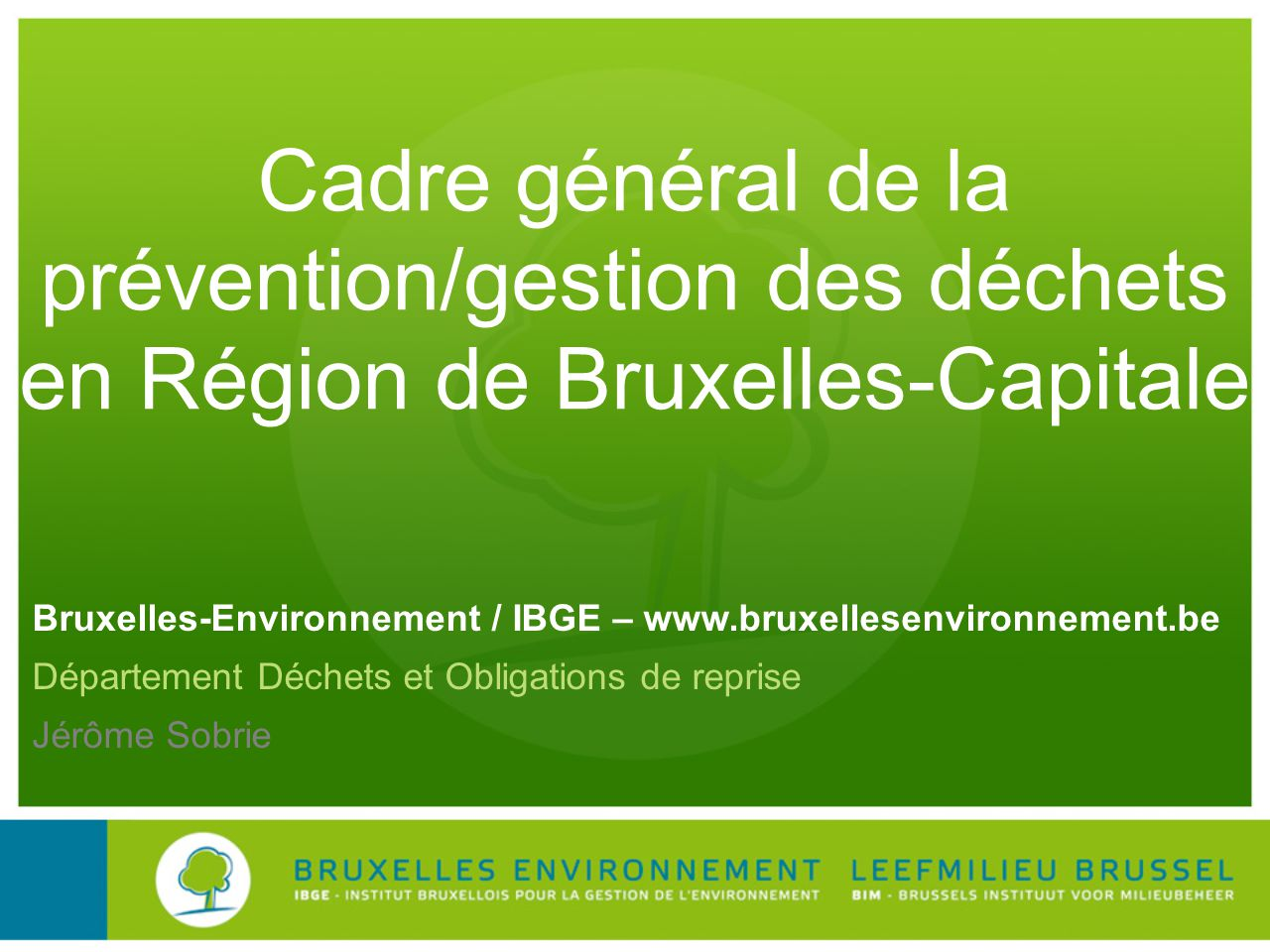 Bruxelles-Environnement / IBGE – www.bruxellesenvironnement.be Département Déchets et Obligations de reprise Jérôme Sobrie Cadre général de la prévent
