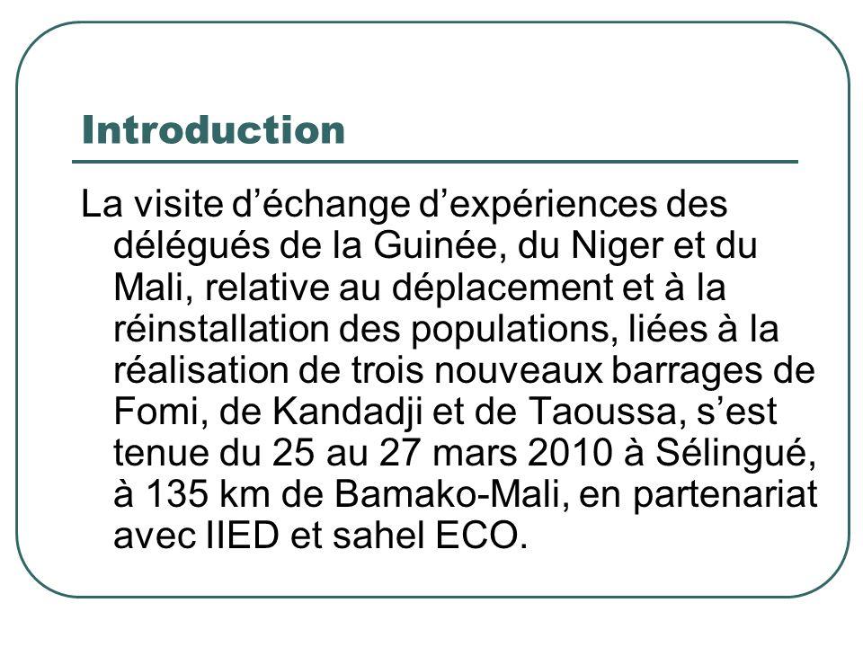 Introduction La visite d'échange d'expériences des délégués de la Guinée, du Niger et du Mali, relative au déplacement et à la réinstallation des populations, liées à la réalisation de trois nouveaux barrages de Fomi, de Kandadji et de Taoussa, s'est tenue du 25 au 27 mars 2010 à Sélingué, à 135 km de Bamako-Mali, en partenariat avec IIED et sahel ECO.