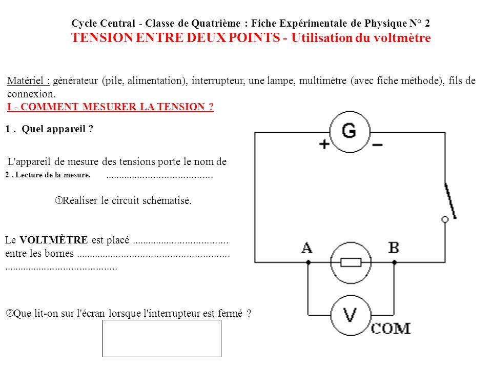 Cycle Central - Classe de Quatrième : Fiche Expérimentale de Physique N° 2 TENSION ENTRE DEUX POINTS - Utilisation du voltmètre Matériel : générateur (pile, alimentation), interrupteur, une lampe, multimètre (avec fiche méthode), fils de connexion.